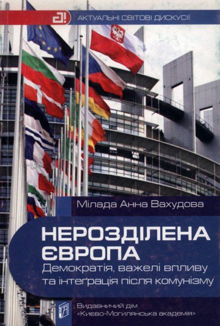 Нерозділена Європа: демократія, важелі впливу та інтеграція після комунізму. Мілада Анна Вахудова