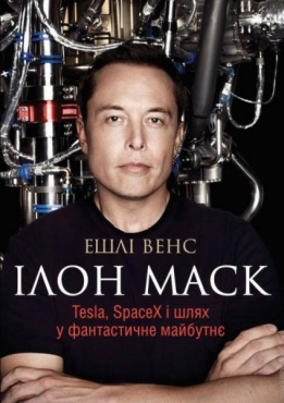 Ілон Маск. Tesla, SpaceX і шлях у фантастичне майбутнє. Ешлі Венс
