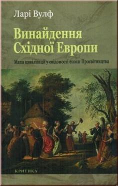 Винайдення Східної Європи. Мапа цивілізації у свідомості епохи Просвітництва. Ларі Вулф