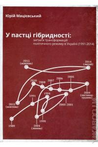 У пастці гібридності. Зиґзаґи трансформацій політичного режиму в Україні 1991-2014 рр. Юрій Мацієвський
